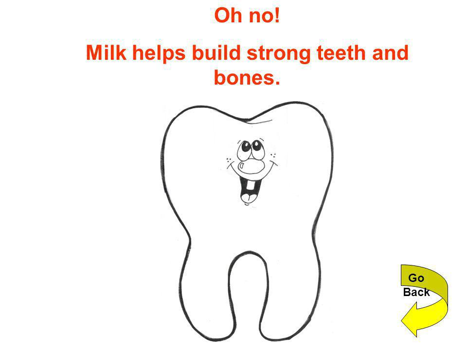 Oh no! Milk helps build strong teeth and bones. Go Back