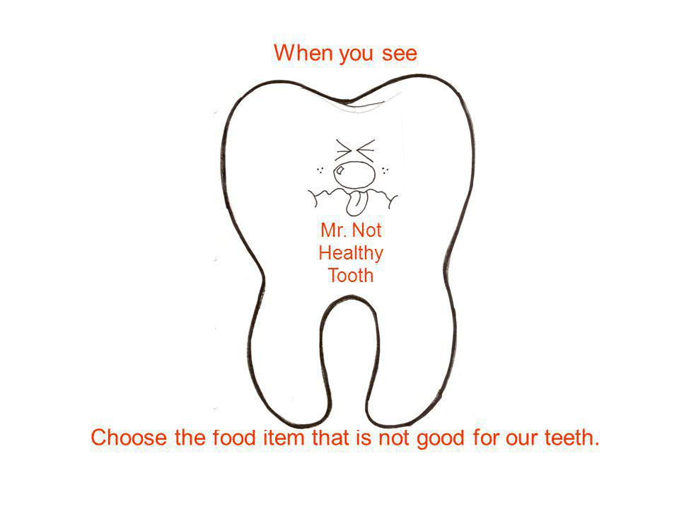 Choose the food item that is not good for our teeth. Mr. Not Healthy Tooth When you see
