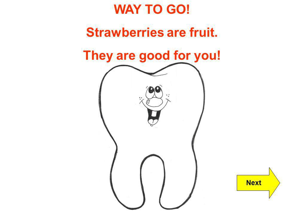 WAY TO GO! Strawberries are fruit. They are good for you! Next