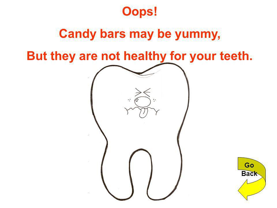 Oops! Candy bars may be yummy, But they are not healthy for your teeth. Go Back