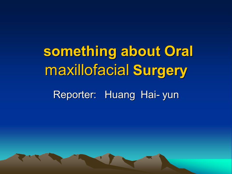 something about Oral maxillofacial Surgery something about Oral maxillofacial Surgery Reporter: Huang Hai- yun