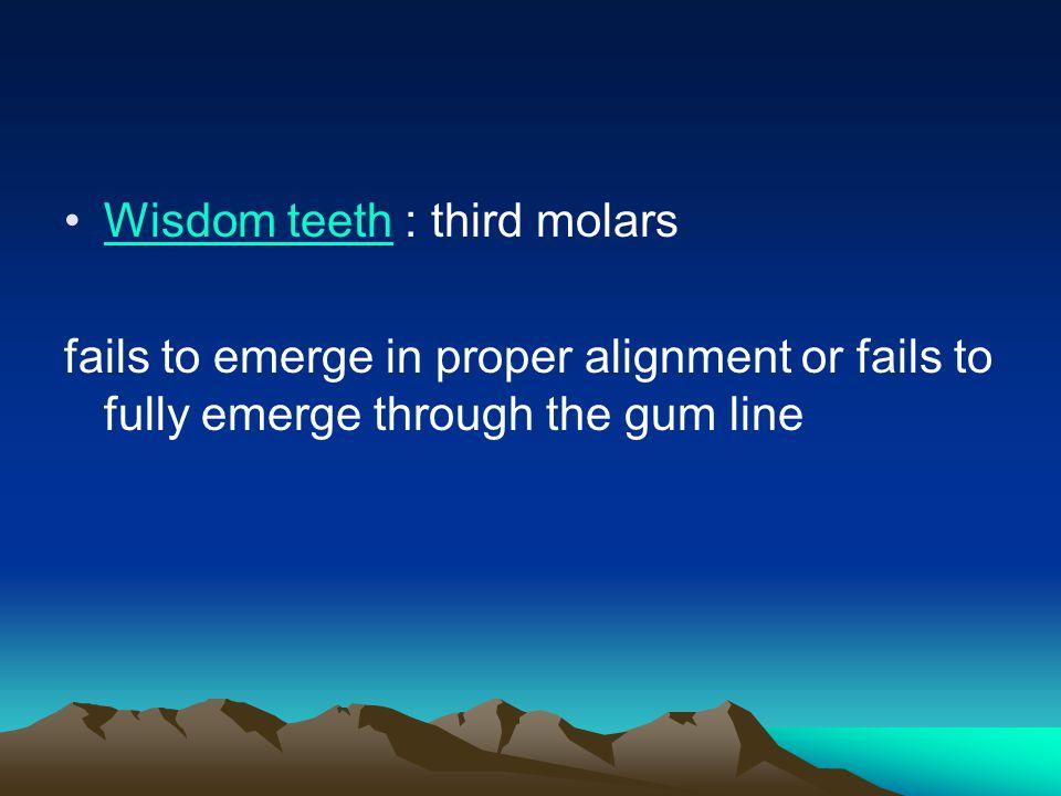 Wisdom teeth : third molarsWisdom teeth fails to emerge in proper alignment or fails to fully emerge through the gum line