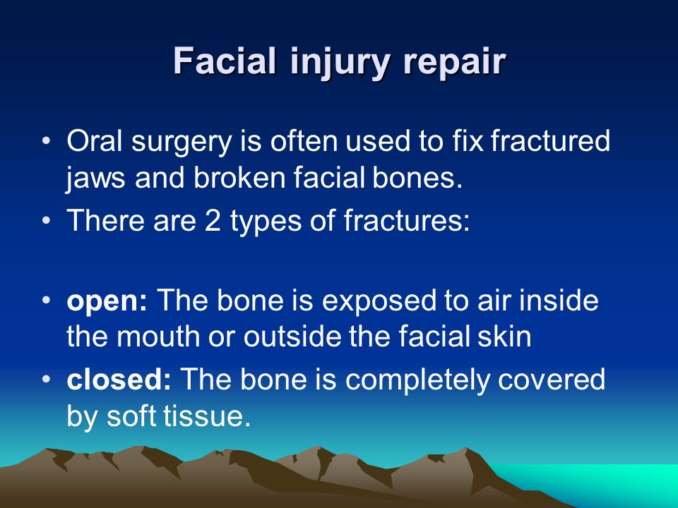 Facial injury repair Oral surgery is often used to fix fractured jaws and broken facial bones. There are 2 types of fractures: open: The bone is expos