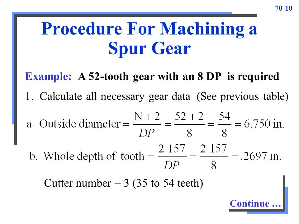 70-10 Procedure For Machining a Spur Gear Example:A 52-tooth gear with an 8 DP is required 1. Calculate all necessary gear data (See previous table) C