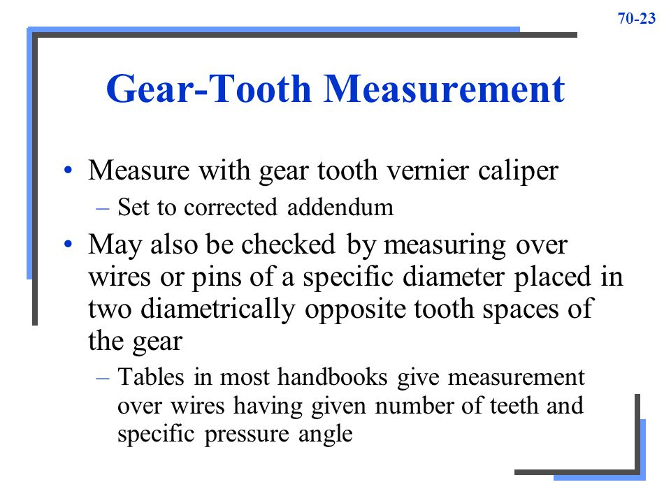 70-23 Gear-Tooth Measurement Measure with gear tooth vernier caliper –Set to corrected addendum May also be checked by measuring over wires or pins of