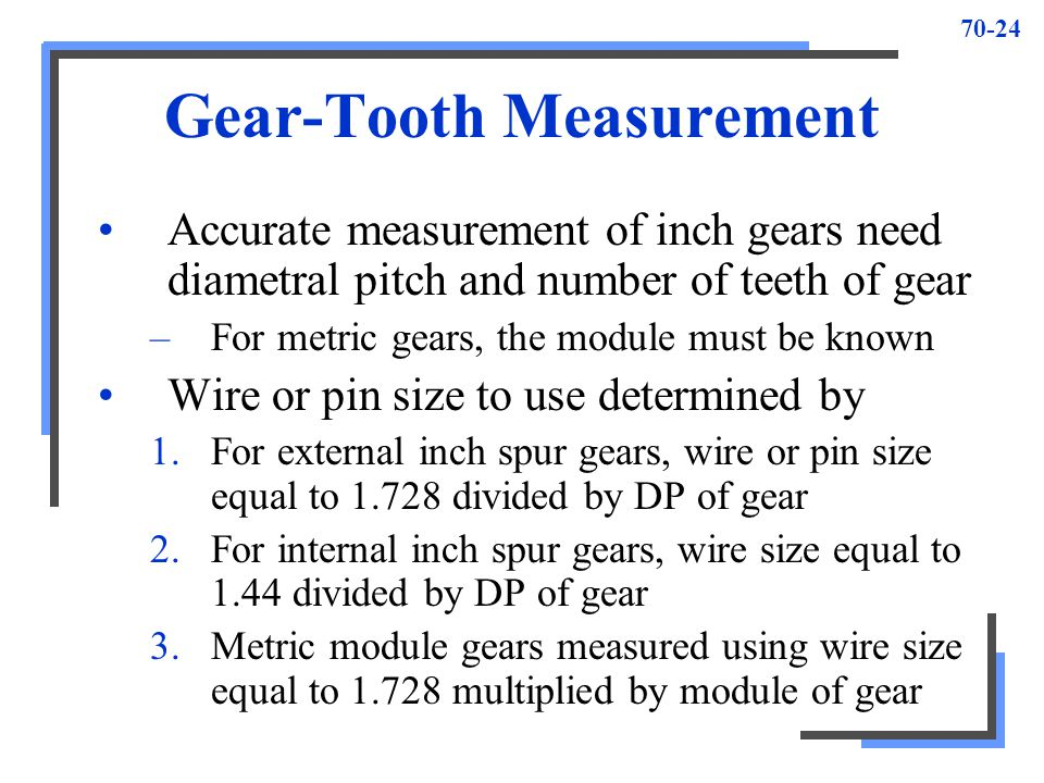 70-24 Gear-Tooth Measurement Accurate measurement of inch gears need diametral pitch and number of teeth of gear –For metric gears, the module must be