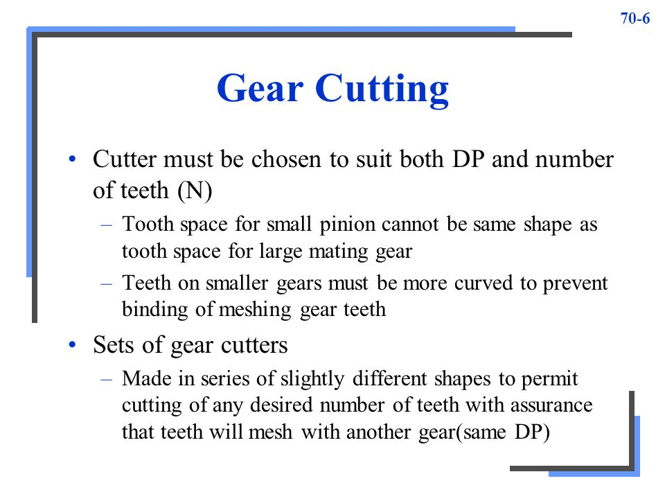 70-6 Gear Cutting Cutter must be chosen to suit both DP and number of teeth (N) –Tooth space for small pinion cannot be same shape as tooth space for