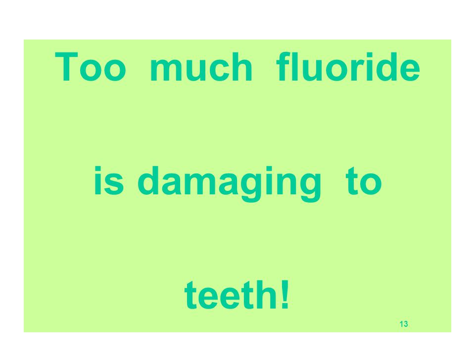 Too much fluoride is damaging to teeth! 13