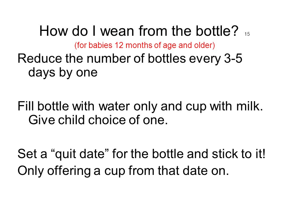 How do I wean from the bottle? 15 (for babies 12 months of age and older) Reduce the number of bottles every 3-5 days by one Fill bottle with water on
