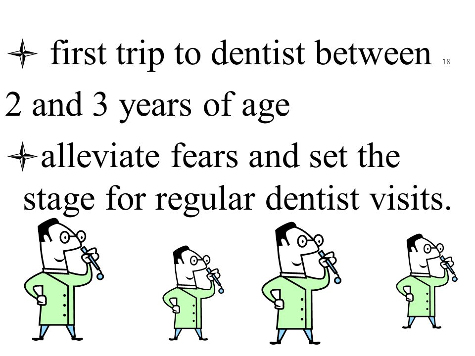 first trip to dentist between 18 2 and 3 years of age alleviate fears and set the stage for regular dentist visits.