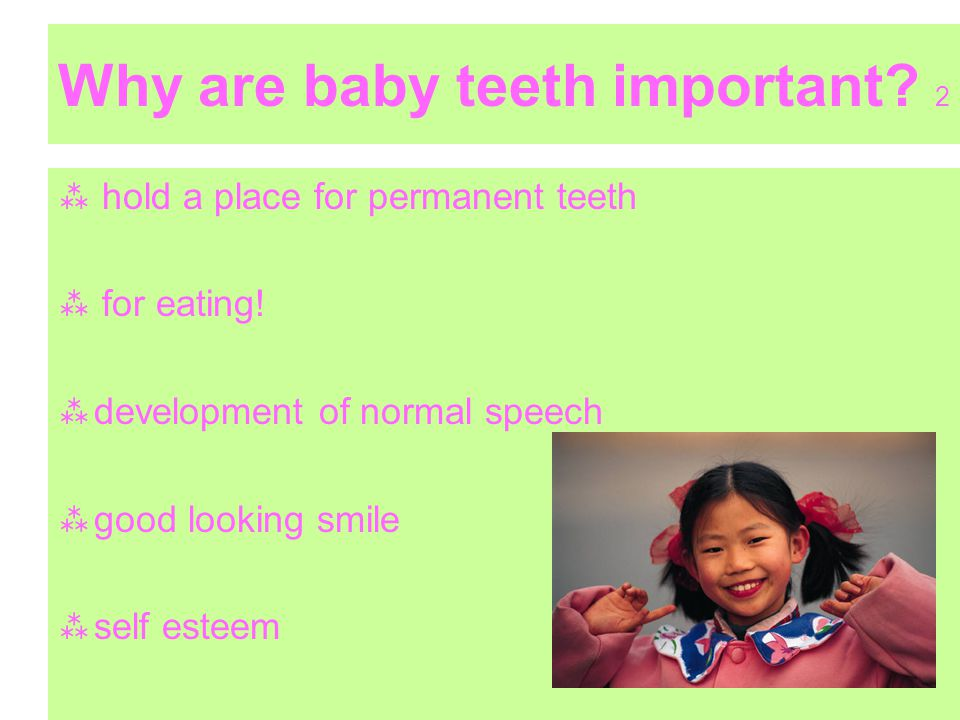 Why are baby teeth important? 2 hold a place for permanent teeth for eating! development of normal speech good looking smile self esteem