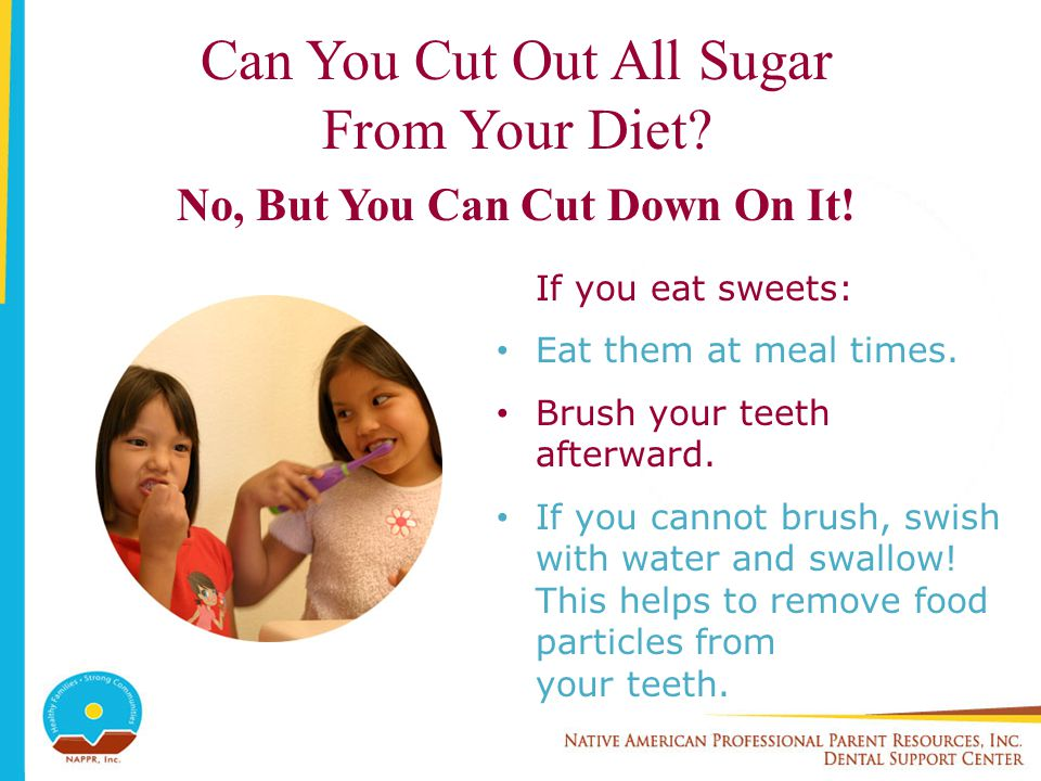 Can You Cut Out All Sugar From Your Diet? No, But You Can Cut Down On It! If you eat sweets: Eat them at meal times. Brush your teeth afterward. If yo