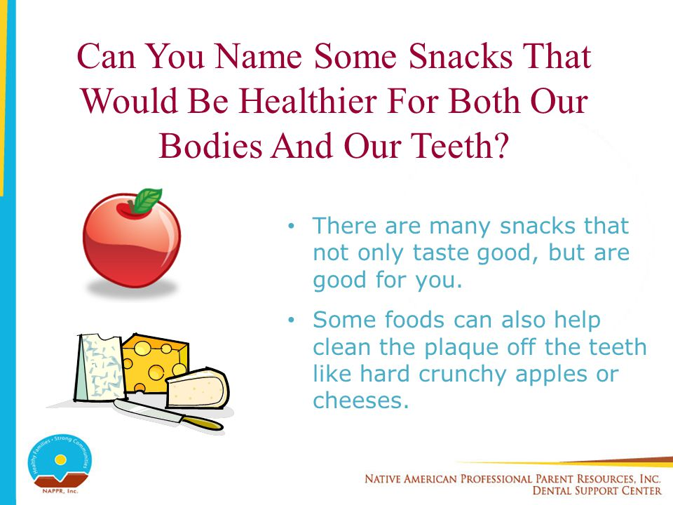 Can You Name Some Snacks That Would Be Healthier For Both Our Bodies And Our Teeth? There are many snacks that not only taste good, but are good for y