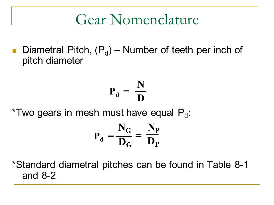 Gear Nomenclature Diametral Pitch, (P d ) – Number of teeth per inch of pitch diameter *Two gears in mesh must have equal P d : *Standard diametral pi