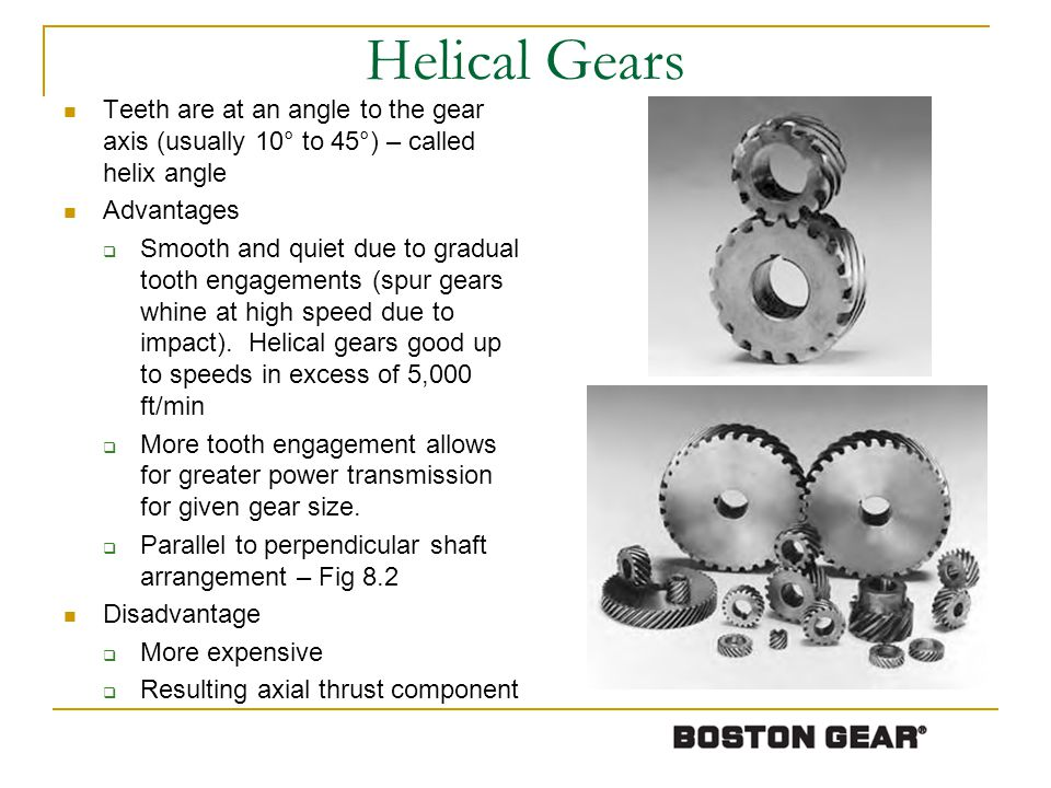 Helical Gears Teeth are at an angle to the gear axis (usually 10° to 45°) – called helix angle Advantages Smooth and quiet due to gradual tooth engage