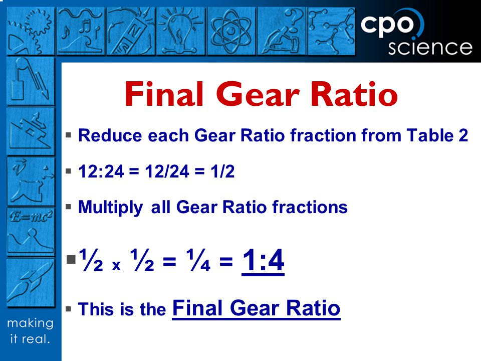 Final Gear Ratio Reduce each Gear Ratio fraction from Table 2 12:24 = 12/24 = 1/2 Multiply all Gear Ratio fractions ½ x ½ = ¼ = 1:4 This is the Final