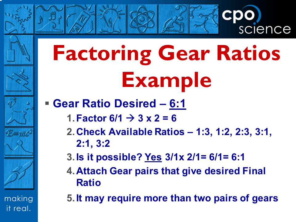 Factoring Gear Ratios Example Gear Ratio Desired – 6:1 Factor 6/1 3 x 2 = 6 Check Available Ratios – 1:3, 1:2, 2:3, 3:1, 2:1, 3:2 Is it possible? Yes