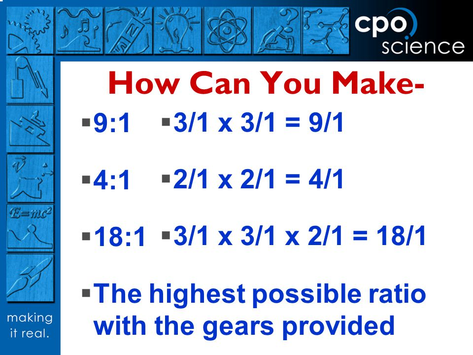 How Can You Make- 9:1 4:1 18:1 The highest possible ratio with the gears provided 3/1 x 3/1 = 9/1 2/1 x 2/1 = 4/1 3/1 x 3/1 x 2/1 = 18/1