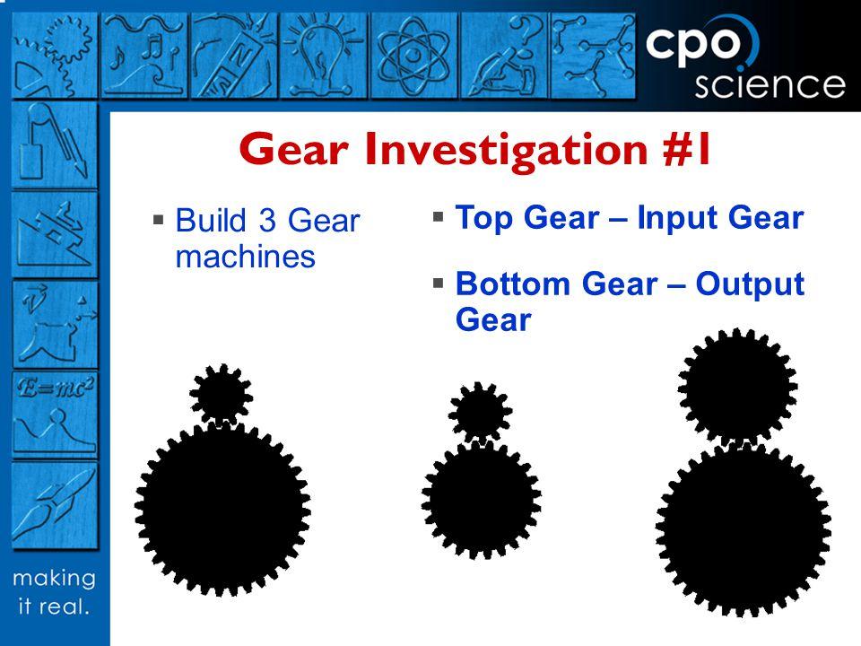 Gear Investigation #1 Build 3 Gear machines Top Gear – Input Gear Bottom Gear – Output Gear