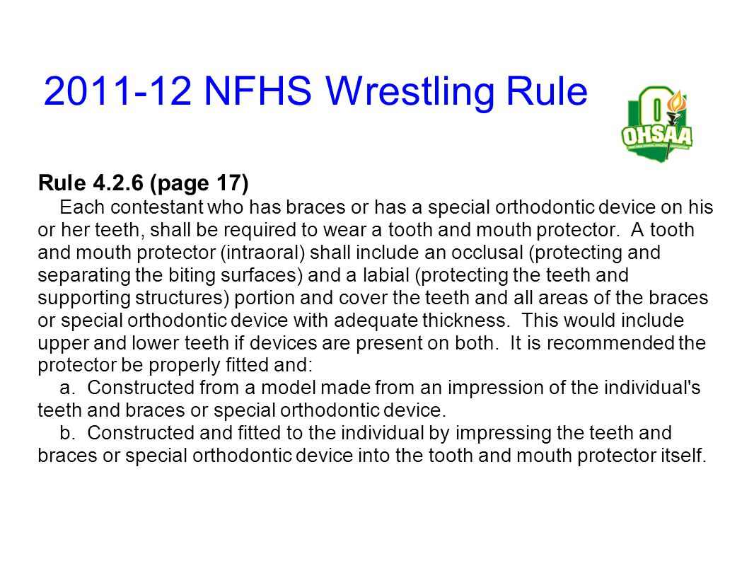 2011-12 NFHS Wrestling Rule Rule 4.2.6 (page 17) Each contestant who has braces or has a special orthodontic device on his or her teeth, shall be requ