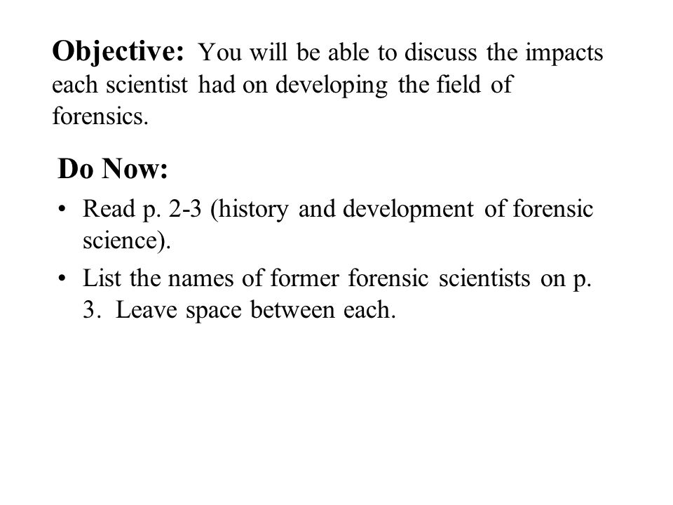 Objective: You will be able to discuss the impacts each scientist had on developing the field of forensics. Do Now: Read p. 2-3 (history and developme