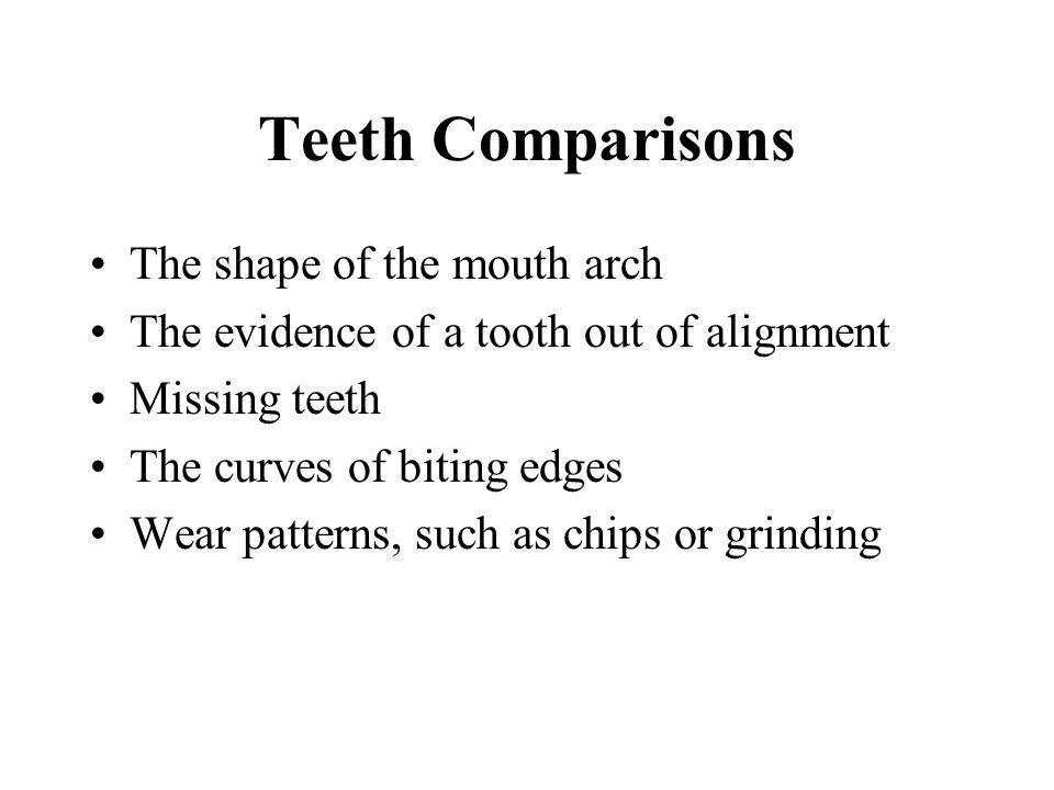 Teeth Comparisons The shape of the mouth arch The evidence of a tooth out of alignment Missing teeth The curves of biting edges Wear patterns, such as
