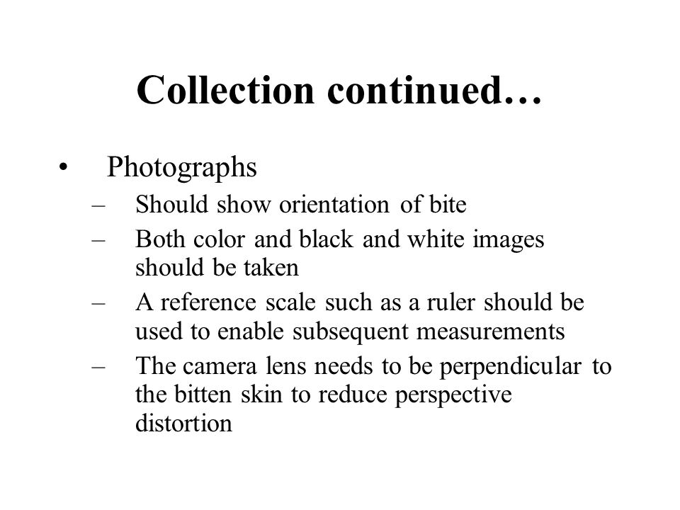 Collection continued… Photographs –Should show orientation of bite –Both color and black and white images should be taken –A reference scale such as a ruler should be used to enable subsequent measurements –The camera lens needs to be perpendicular to the bitten skin to reduce perspective distortion