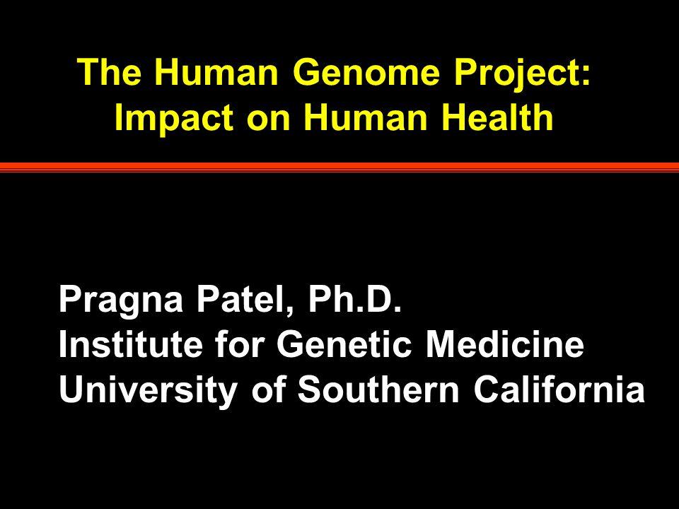 The Human Genome Project: Impact on Human Health Pragna Patel, Ph.D.