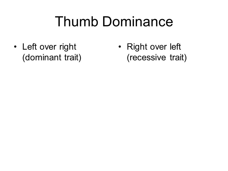 Thumb Dominance Left over right (dominant trait) Right over left (recessive trait)