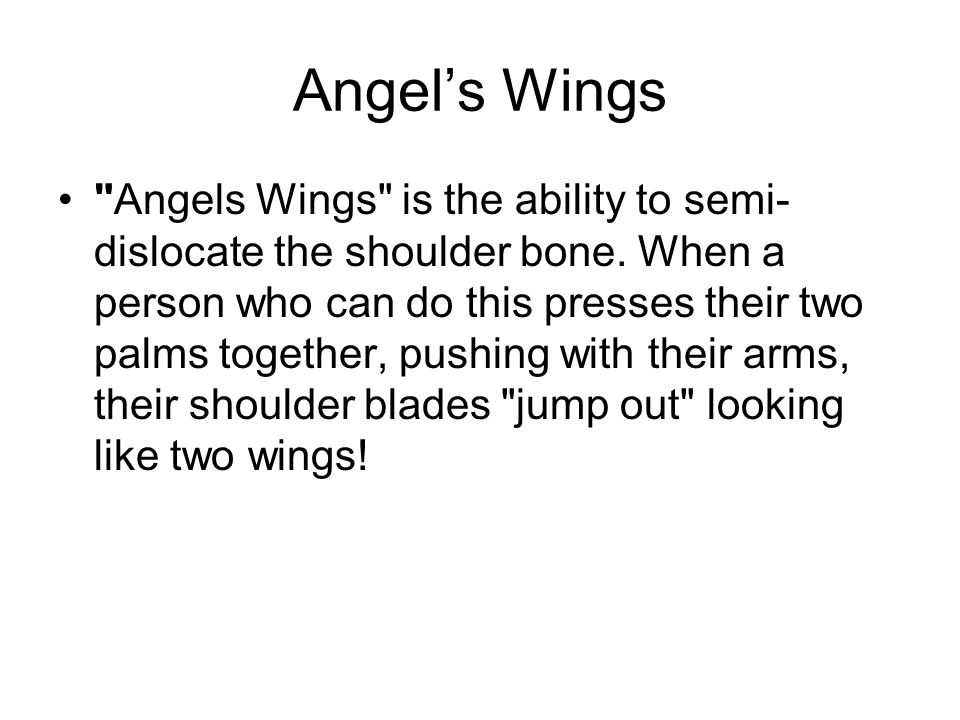 Angels Wings Angels Wings is the ability to semi- dislocate the shoulder bone.