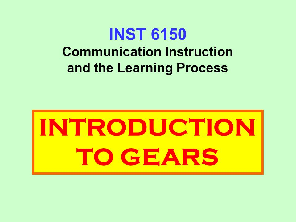INST 6150 Communication Instruction and the Learning Process INTRODUCTION TO GEARS
