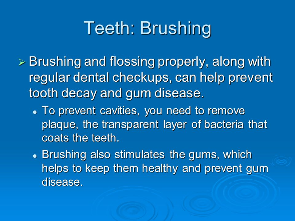 Teeth: Brushing Brushing and flossing properly, along with regular dental checkups, can help prevent tooth decay and gum disease. Brushing and flossin