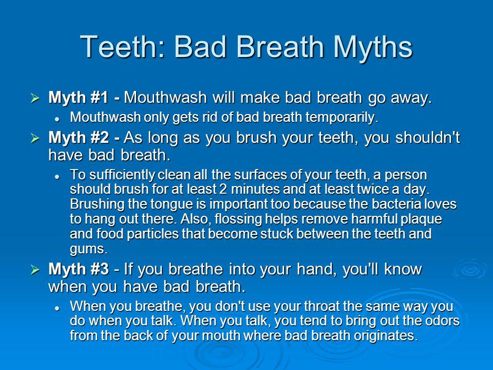 Teeth: Bad Breath Myths Myth #1 - Mouthwash will make bad breath go away.