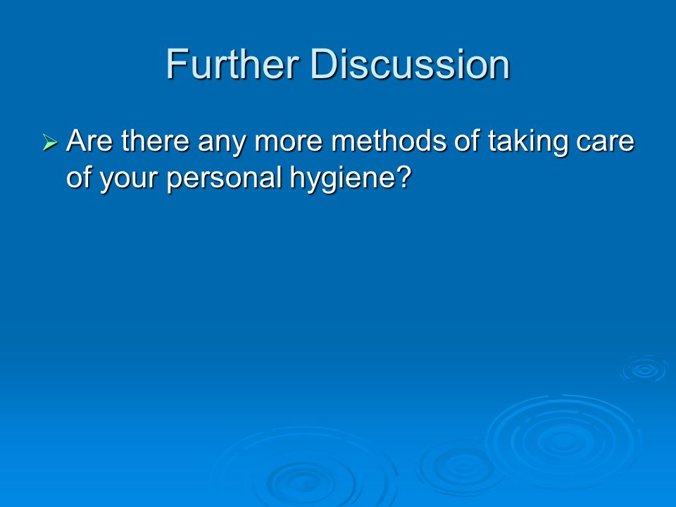 Further Discussion Are there any more methods of taking care of your personal hygiene? Are there any more methods of taking care of your personal hygi