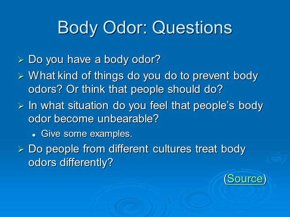 Body Odor: Questions Do you have a body odor.Do you have a body odor.