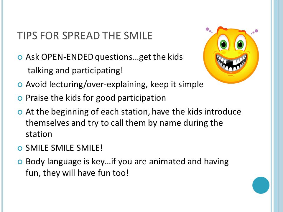TIPS FOR SPREAD THE SMILE Ask OPEN-ENDED questions…get the kids talking and participating.