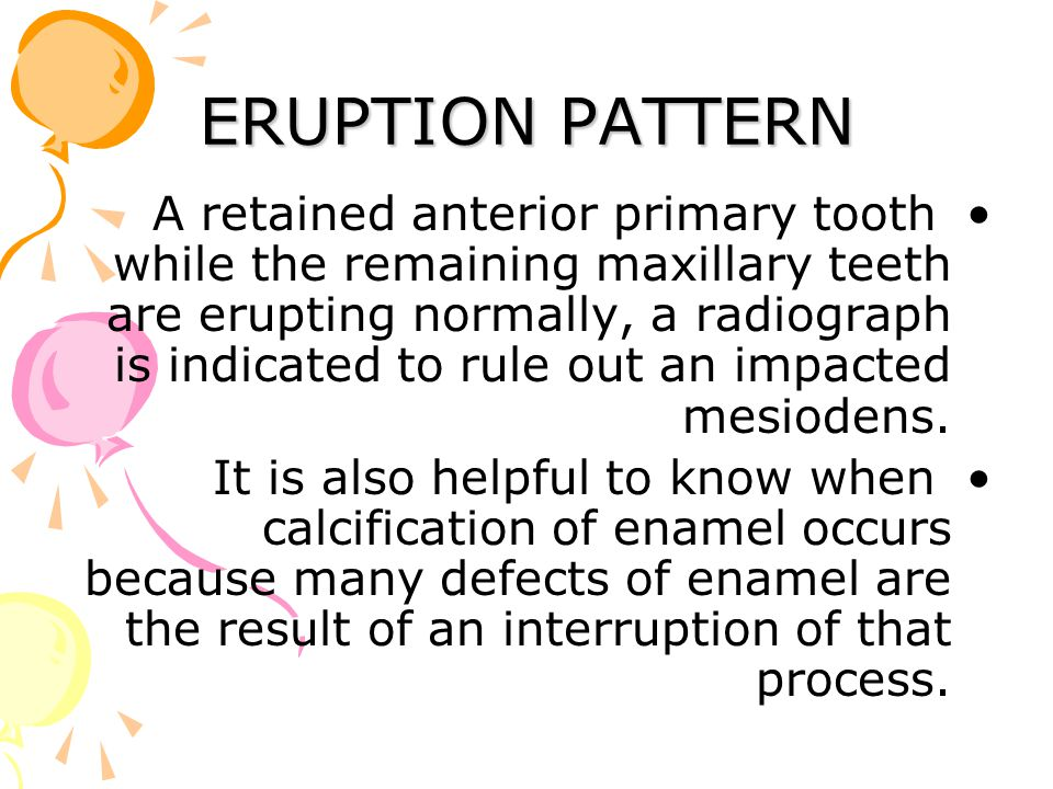 ERUPTION PATTERN A retained anterior primary tooth while the remaining maxillary teeth are erupting normally, a radiograph is indicated to rule out an impacted mesiodens.