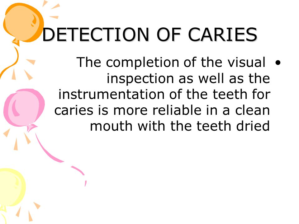 DETECTION OF CARIES The completion of the visual inspection as well as the instrumentation of the teeth for caries is more reliable in a clean mouth w
