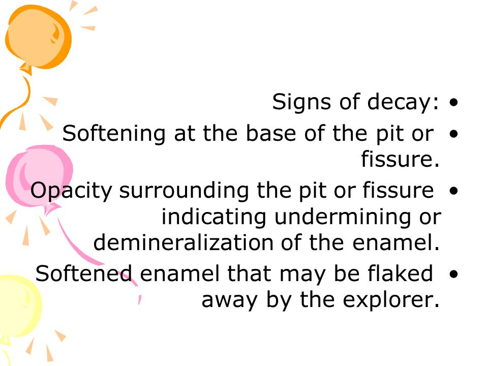 Signs of decay: Softening at the base of the pit or fissure. Opacity surrounding the pit or fissure indicating undermining or demineralization of the