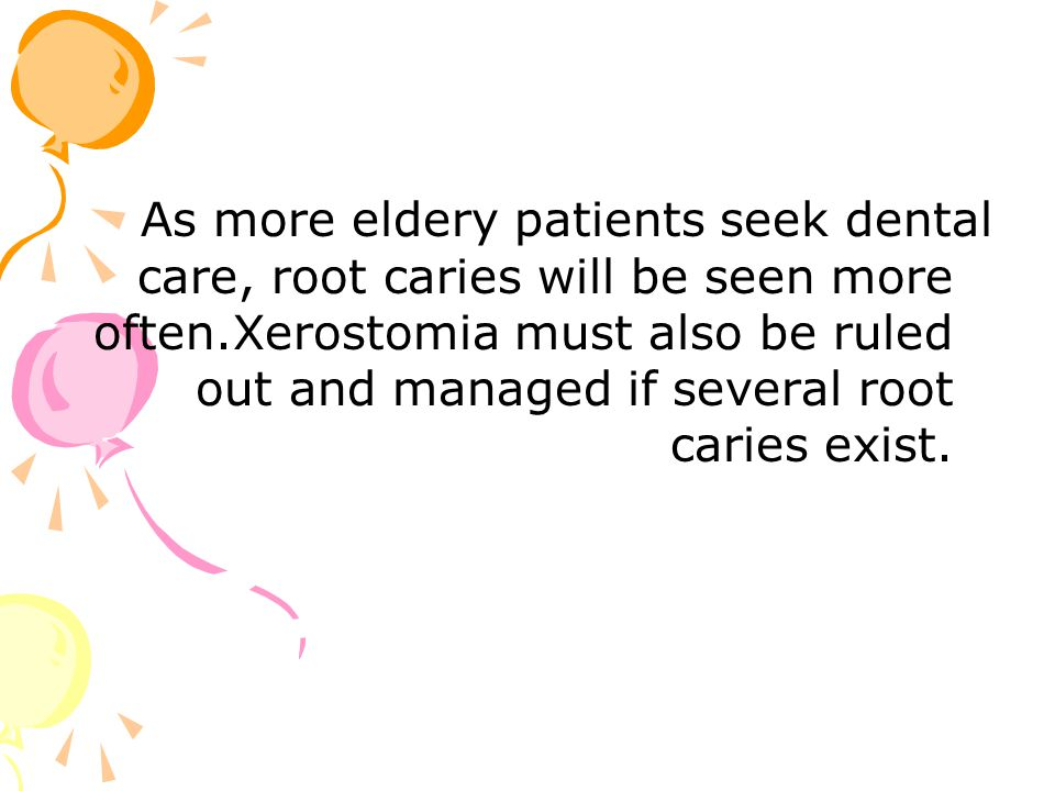As more eldery patients seek dental care, root caries will be seen more often.Xerostomia must also be ruled out and managed if several root caries exi