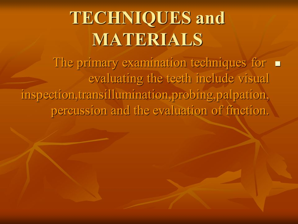 TECHNIQUES and MATERIALS The primary examination techniques for evaluating the teeth include visual inspection,transillumination,probing,palpation, percussion and the evaluation of finction.