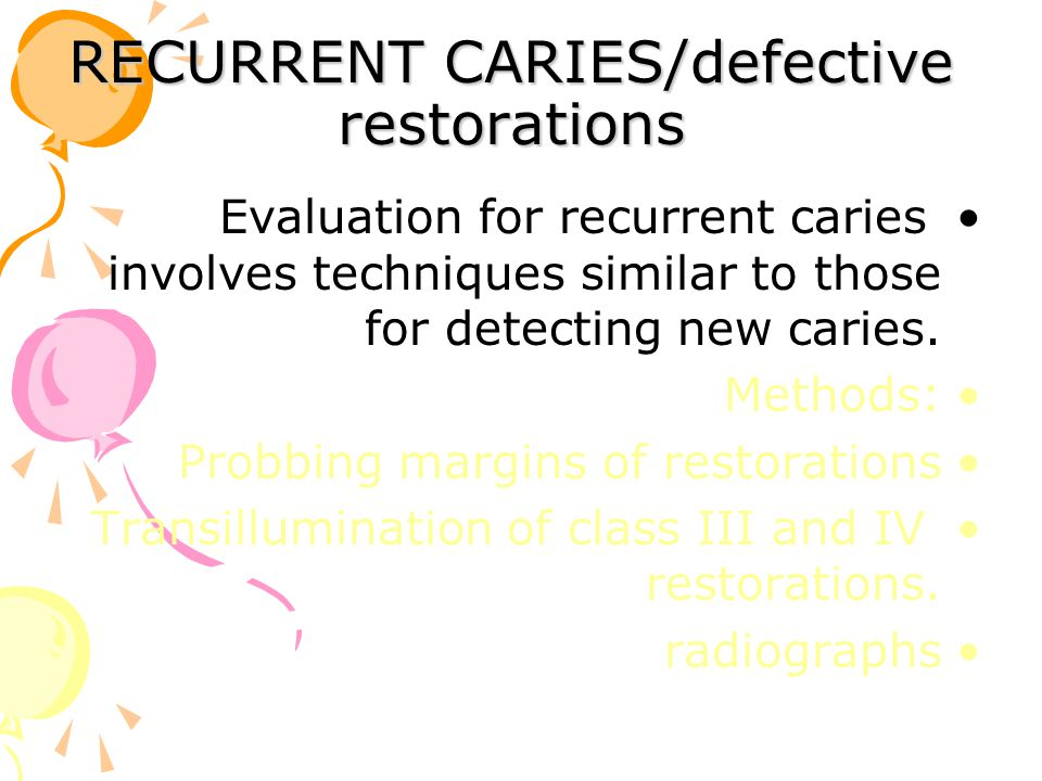 RECURRENT CARIES/defective restorations Evaluation for recurrent caries involves techniques similar to those for detecting new caries. Methods: Probbi