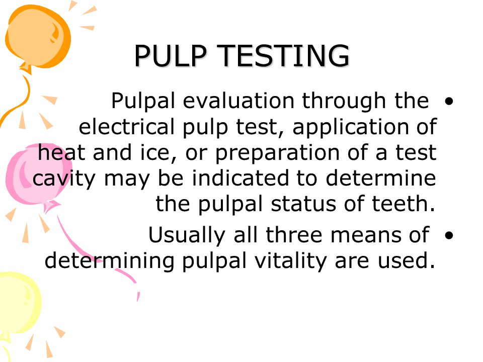 PULP TESTING Pulpal evaluation through the electrical pulp test, application of heat and ice, or preparation of a test cavity may be indicated to determine the pulpal status of teeth.