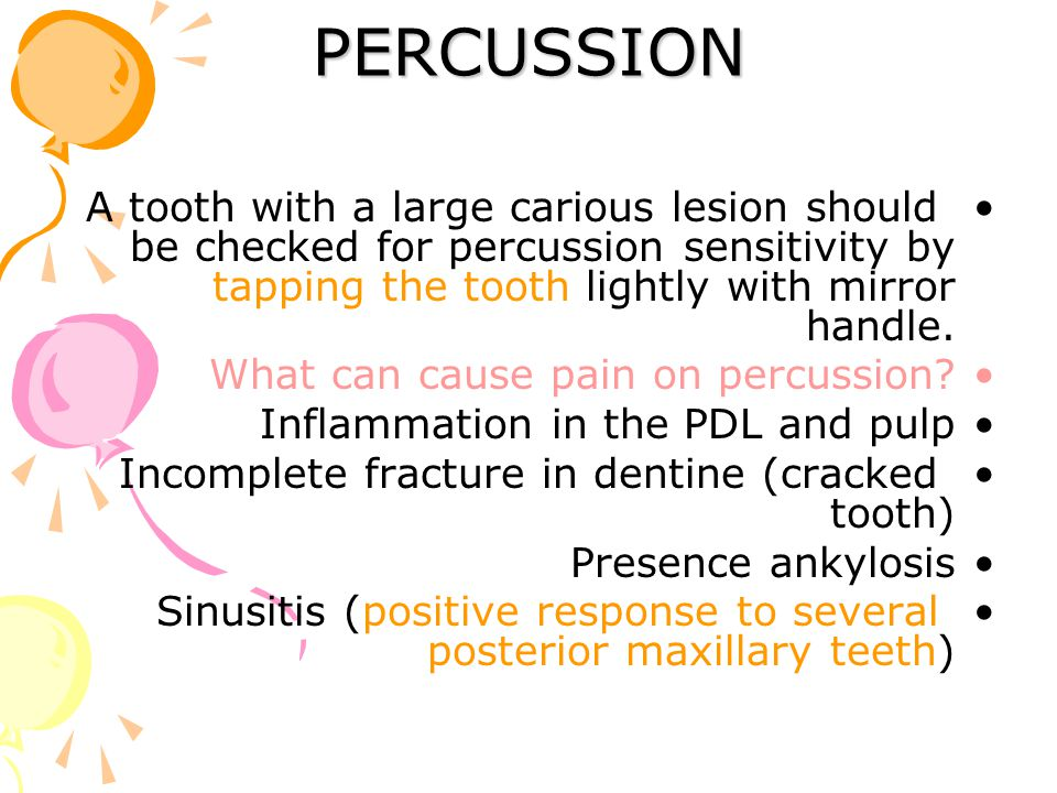 PERCUSSION A tooth with a large carious lesion should be checked for percussion sensitivity by tapping the tooth lightly with mirror handle. What can