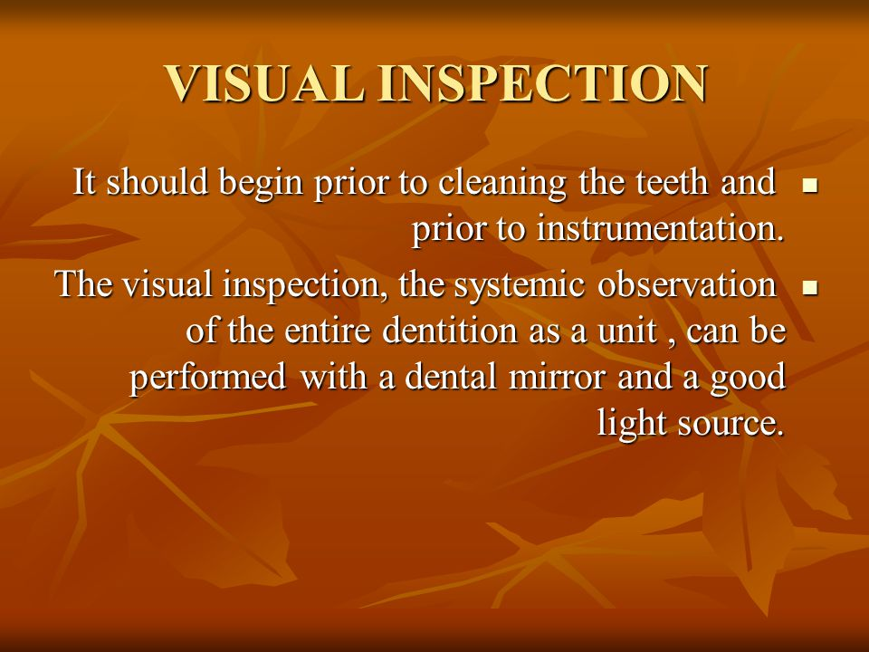 VISUAL INSPECTION It should begin prior to cleaning the teeth and prior to instrumentation. It should begin prior to cleaning the teeth and prior to i