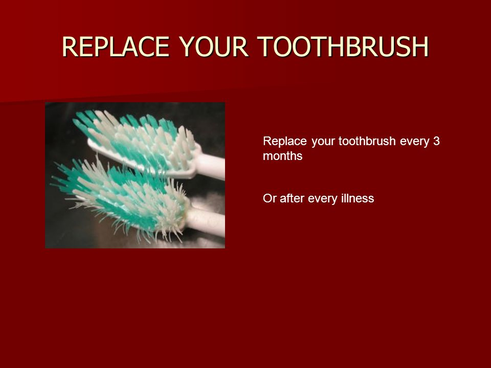 REPLACE YOUR TOOTHBRUSH Replace your toothbrush every 3 months Or after every illness