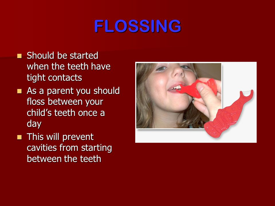 FLOSSING Should be started when the teeth have tight contacts Should be started when the teeth have tight contacts As a parent you should floss between your childs teeth once a day As a parent you should floss between your childs teeth once a day This will prevent cavities from starting between the teeth This will prevent cavities from starting between the teeth