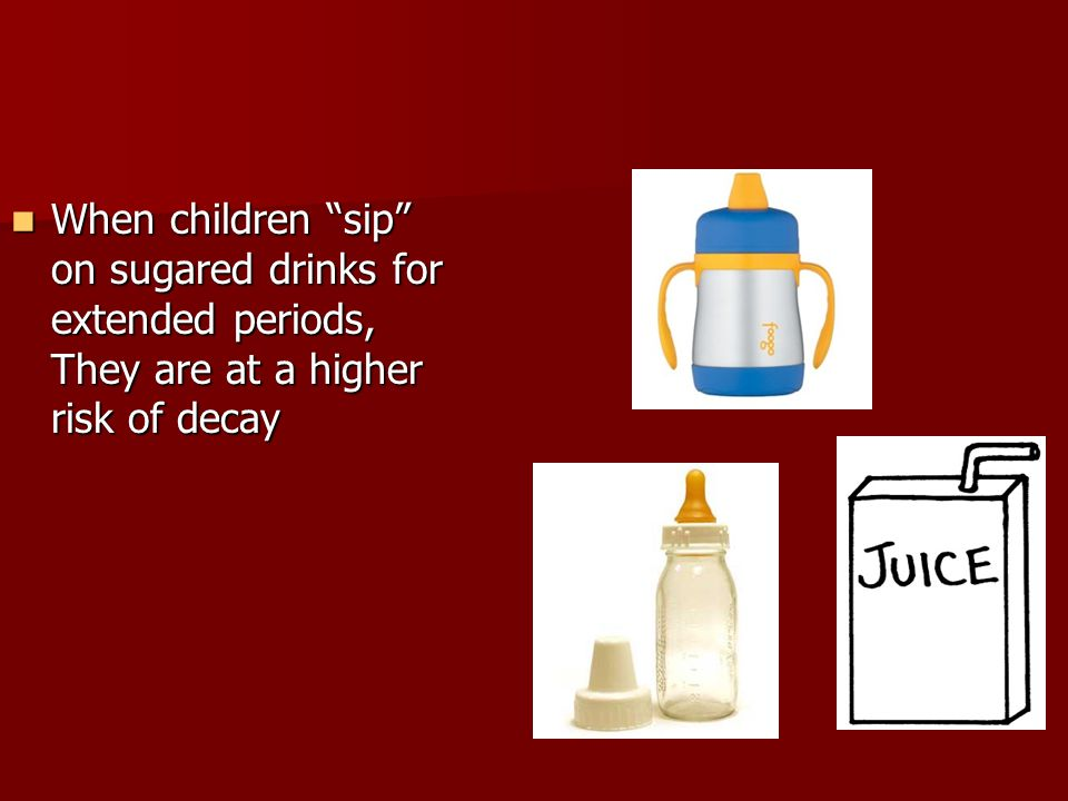 When children sip on sugared drinks for extended periods, They are at a higher risk of decay When children sip on sugared drinks for extended periods, They are at a higher risk of decay
