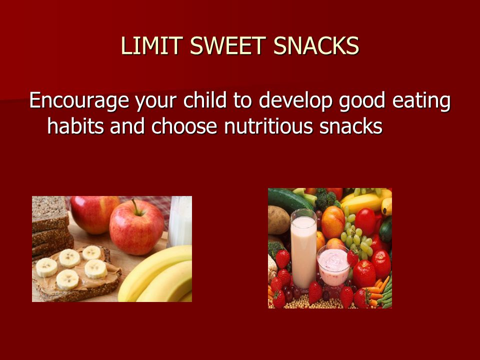 LIMIT SWEET SNACKS Encourage your child to develop good eating habits and choose nutritious snacks