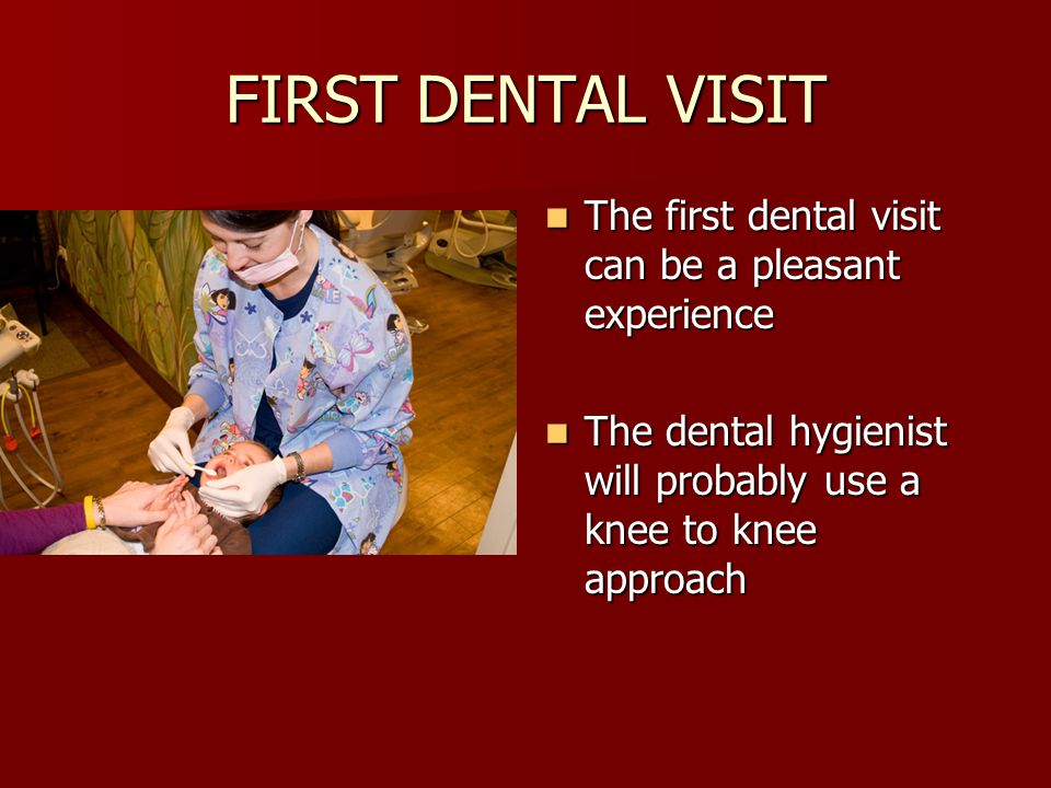 FIRST DENTAL VISIT The first dental visit can be a pleasant experience The first dental visit can be a pleasant experience The dental hygienist will probably use a knee to knee approach The dental hygienist will probably use a knee to knee approach